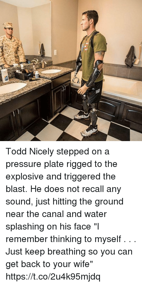 """Memes, Pressure, and Water: Todd Nicely stepped on a pressure plate rigged to the explosive and triggered the blast. He does not recall any sound, just hitting the ground near the canal and water splashing on his face """"I remember thinking to myself . . . Just keep breathing so you can get back to your wife"""" https://t.co/2u4k95mjdq"""