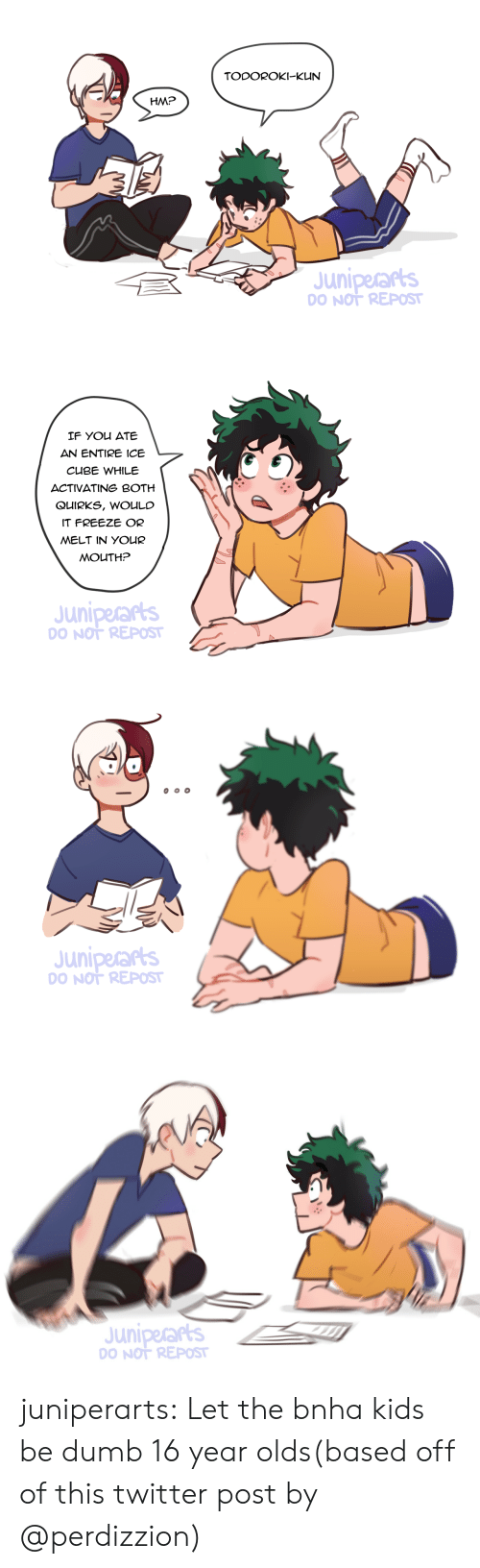 In Your Mouth: TODOROKI-KUN  HM?  Juniperars  O NOT REPOST   IF You ATE  AN ENTIRE ICE  CUBE WHILE  ACTIVATING BOTH  QUIRKS, WOULC  IT FREEZE OR  MELT IN YOUR  MOUTH?  Juniperarts  O NOT REPOST   Juniperars  O NOT REPOST   Juniperars  O NOT REPOST juniperarts: Let the bnha kids be dumb 16 year olds(based off of this twitter post by @perdizzion)