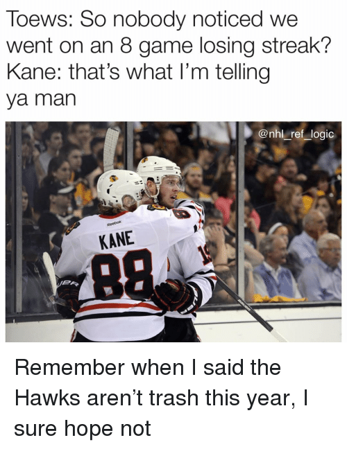Logic, Memes, and National Hockey League (NHL): Toews: So nobody noticed we  went on an 8 game losing streak?  Kane: that's what l'm telling  ya man  @nhl ref logic  KANE  미( 미 Remember when I said the Hawks aren't trash this year, I sure hope not