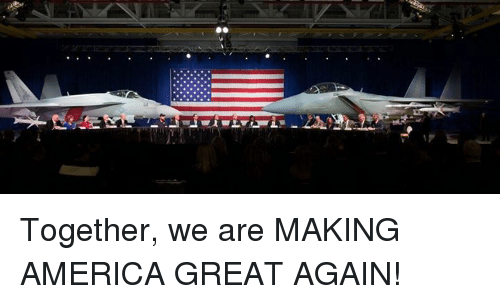 Making America Great Again: Together, we are MAKING AMERICA GREAT AGAIN!