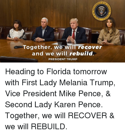 Melania Trump, Florida, and Tomorrow: Together, we will recover  and we will rebuild.  PRESIDENT TRUMP Heading to Florida tomorrow with First Lady Melania Trump, Vice President Mike Pence, & Second Lady Karen Pence. Together, we will RECOVER & we will REBUILD.