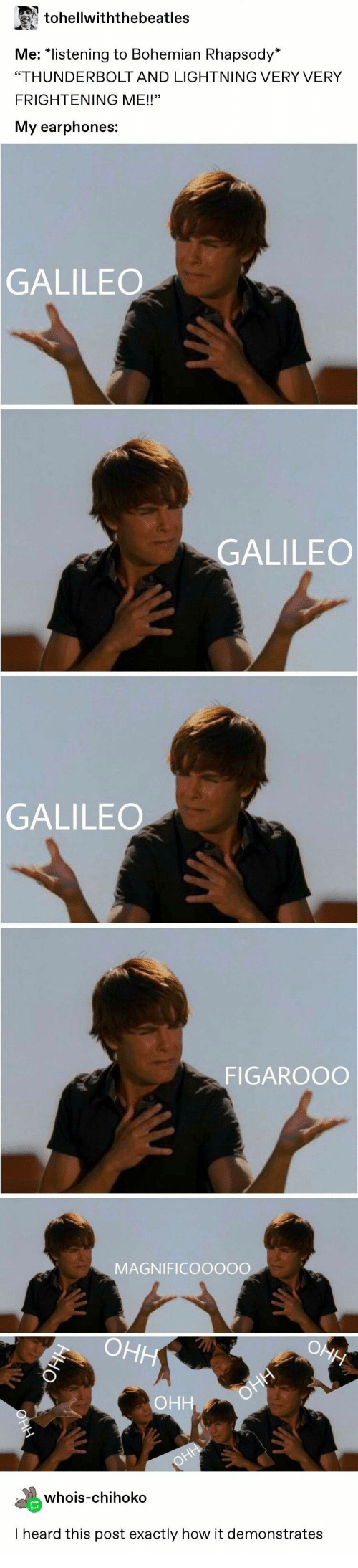 "galileo: tohellwiththebeatles  Me: ""istening to Bohemian Rhapsody  ""THUNDERBOLT AND LIGHTNING VERY VERY  FRIGHTENING ME!!""  My earphones:  GALILEO  GALILEO  GALILEO  FIGAROOO  MAGNIFICOOOOO  whois-chihoko  I heard this post exactly how it demonstrates"
