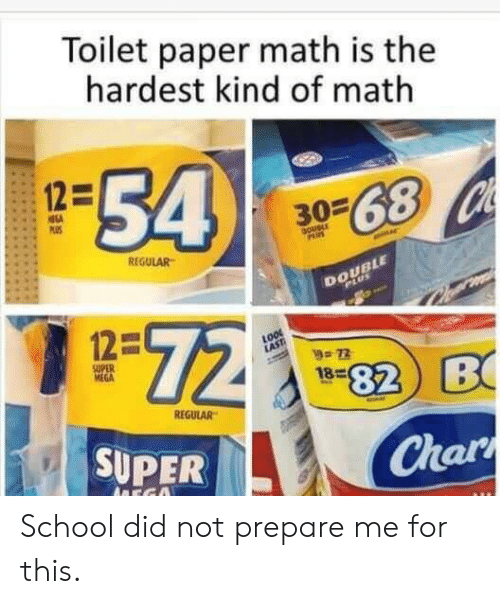 School, Math, and Mega: Toilet paper math is the  hardest kind of math  54  12=  3068 Ch  PS  DoueLE  PAUS  REGULAR  DOUBLE  PLUS  72  12=  72  SUPER  MEGA  82 B  18  REGULAR  SUPER  Char  ADEGO School did not prepare me for this.