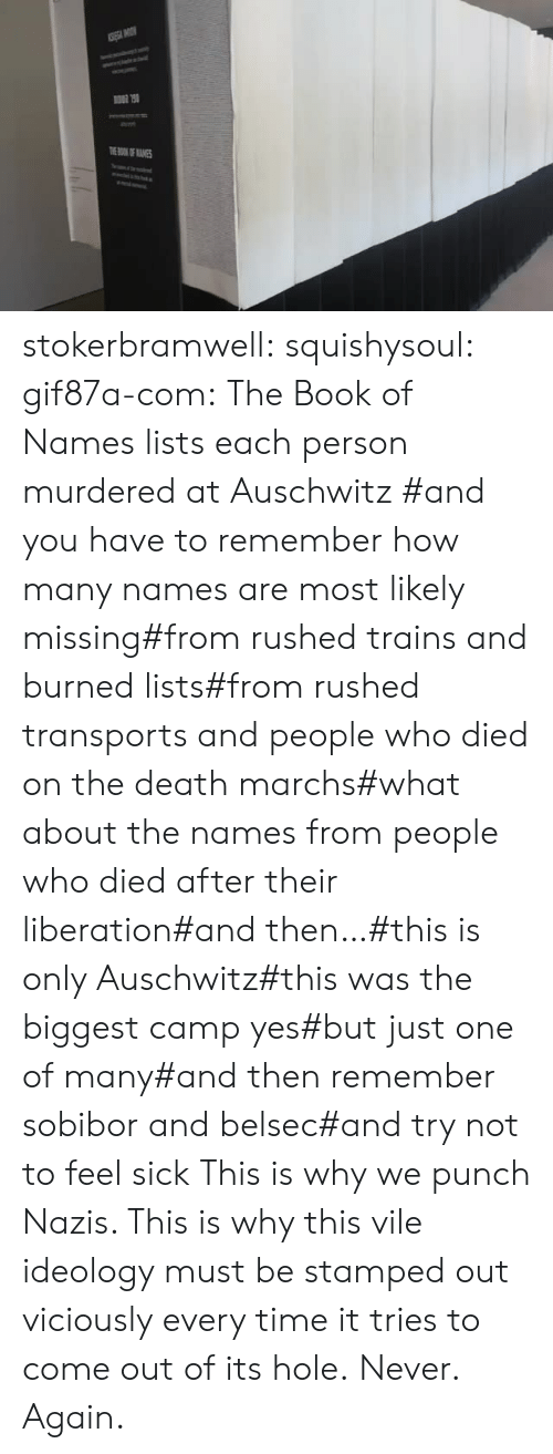 Auschwitz: TOKOF ANES stokerbramwell:  squishysoul:  gif87a-com: The Book of Names lists each person murdered at Auschwitz   #and you have to remember how many names are most likely missing#from rushed trains and burned lists#from rushed transports and people who died on the death marchs#what about the names from people who died after their liberation#and then…#this is only Auschwitz#this was the biggest camp yes#but just one of many#and then remember sobibor and belsec#and try not to feel sick     This is why we punch Nazis. This is why this vile ideology must be stamped out viciously every time it tries to come out of its hole.  Never. Again.