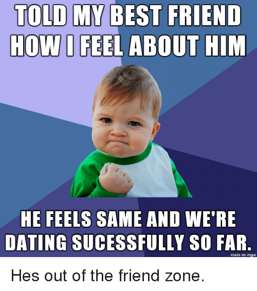 The Friend Zone: TOLD MY BEST FRIEND  HOW I FEEL ABOUT HIM  HE FEELS SAME AND WE'RE  DATING SUCESSFULLY SO FAR  made on imgur Hes out of the friend zone.