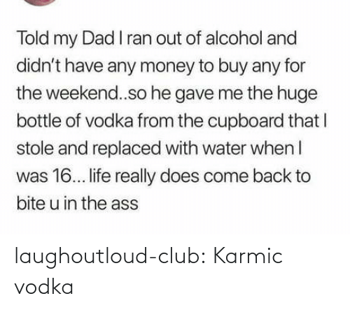 Vodka: Told my Dad I ran out of alcohol and  didn't have any money to buy any for  the weekend..so he gave me the huge  bottle of vodka from the cupboard that I  stole and replaced with water when I  was 16. life really does come back to  bite u in the ass laughoutloud-club:  Karmic vodka
