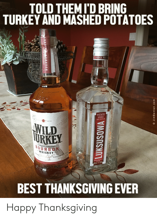 Vodka: TOLD THEMI'D BRING  TURKEY AND MASHED POTATOES  HA  RY VODKA POLIS  POTATO  VODKA  TRIPLE DISTILLED  TH C  WILD  TURKEY  EMTUCK  KENTUCKY STRAIGHT  BOURBON  WHISKEY  DISTILLER  40.5% ALC  (81 PROOF  NUTNE THUE  BEST THANKSGIVING EVER  LUKSUSOWA  O JimBenton.com Happy Thanksgiving