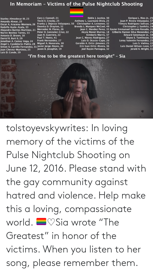 "World: tolstoyevskywrites:  In loving memory of the victims of the Pulse Nightclub Shooting on June 12, 2016. Please stand with the gay community against hatred and violence. Help make this a loving, compassionate world. 🏳️‍🌈♡Sia wrote ""The Greatest"" in honor of the victims. When you listen to her song, please remember them."