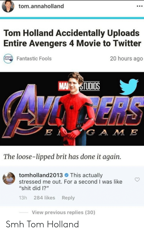 "fools: tom.annaholland  Tom Holland Accidentally Uploads  Entire Avengers 4 Movie to Twitter  antast  Foos  20 hours ago  Fantastic Fools  MA STUDIOS  ERS  E 1  GAME  The loose-lipped brit has done it again.  tomholland2013 This actually  stressed me out. For a second I was like  ""shit did 1?""  13h 284 likes Reply  View previous replies (30) Smh Tom Holland"