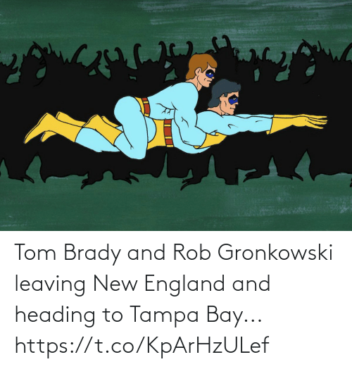 brady: Tom Brady and Rob Gronkowski leaving New England and heading to Tampa Bay... https://t.co/KpArHzULef