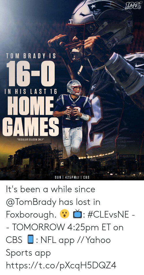 Been A While: TOM BRADY IS  16-0  IN HIS LAST 16  НОME  GAMES  *REGULAR SEASON ONLY  CCBSS ENE  Gille  425 P MET CBS  SUN It's been a while since @TomBrady has lost in Foxborough. 😮  📺: #CLEvsNE -- TOMORROW 4:25pm ET on CBS  📱: NFL app // Yahoo Sports app https://t.co/pXcqH5DQZ4