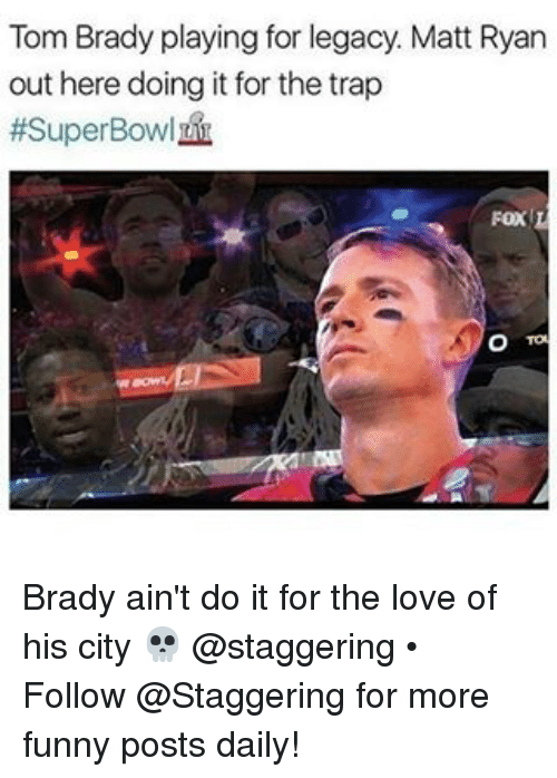Trendy, Matt Ryan, and Matte: Tom Brady playing for legacy. Matt Ryan  out here doing it for the trap  #Super Bowl  Fox L Brady ain't do it for the love of his city 💀 @staggering • ➫➫➫ Follow @Staggering for more funny posts daily!