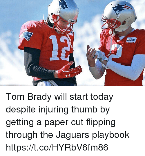 Football, Nfl, and Sports: Tom Brady will start today despite injuring thumb by getting a paper cut flipping through the Jaguars playbook https://t.co/HYRbV6fm86