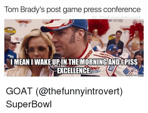 Bradying: Tom Brady's post game press conference  G The Funny Introver  IMEANIWAKELUPIN THE MORNING AND PISS  NIT  EXCELLENCE  memecrunch.com GOAT (@thefunnyintrovert) SuperBowl