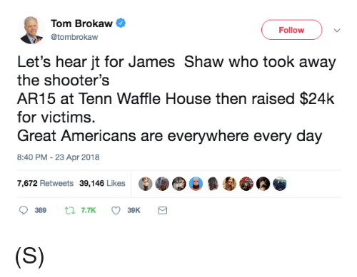 Waffle House: Tom Brokaw  @tombrokaw  Followv  Let's hear jt for James Shaw who took away  the shooter's  AR15 at Tenn Waffle House then raised $24k  for victims.  Great Americans are everywhere every day  8:40 PM -23 Apr 2018  7,672 Retweets 39,146 Likes (S)