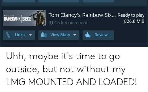 Rainbow, Record, and Time: Tom Clancy's Rainbow Six... Ready to play  ATOMCLNCYe  RAINBOWSIXSIEGE  826.8 MiB  3,015 hrs on record  View Stats  Links  Review... Uhh, maybe it's time to go outside, but not without my LMG MOUNTED AND LOADED!