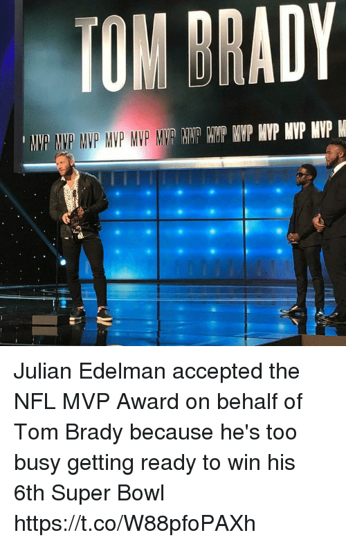 edelman: TOM DRADY Julian Edelman accepted the NFL MVP Award on behalf of Tom Brady because he's too busy getting ready to win his 6th Super Bowl https://t.co/W88pfoPAXh