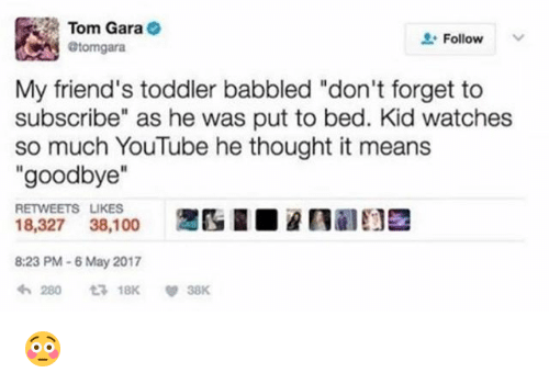 """Anaconda, Friends, and youtube.com: Tom Gara  @tomgara  Follow  My friend's toddler babbled """"don't forget to  subscribe"""" as he was put to bed. Kid watches  so much YouTube he thought it means  """"goodbye""""  RETWEETS LIKES  18,327 38,100  8:23 PM-6 May 2017 😳"""