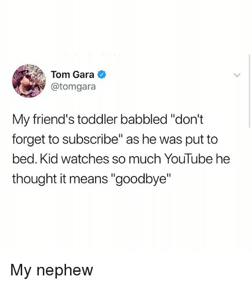 """Friends, Memes, and youtube.com: Tom Gara  @tomgara  My friend's toddler babbled """"don't  forget to subscribe"""" as he was put to  bed. Kid watches so much YouTube he  thought it means """"goodbye"""" My nephew"""