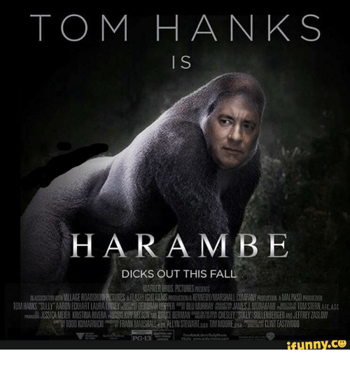 Harambism: TOM HANKS  HARAMBE  DICKS OUT THIS FALL  WARNER BROS PICTURES RESENTS  IN ASSODAMNWTH VILLAGE ROADSHOW RCTURES AFLASHUGHIELMSPROCUCTION/A KENNEDY  ALARSHALL COMPANYPROBUCIGN AIMLAS0m0GUCION  TO HANKS SULLY'A RO EH ART LAURA LIN EY SH DEBORAHWH 뺌 BLU MURRAY JAN ESLM RK ll a 10MSERL  을 ESS CAME ER KRIST NA ERA磊n屈S ER E ERMA 떪 D ESLEYT r SULLE BERGER JEFFREYZAS OW  TODD KO ARNICKI FRARK MARSHALL ALLYN STEW Raa TIM MOORE CLINT EASTWOOD  PG-13  ifunny.cU  S