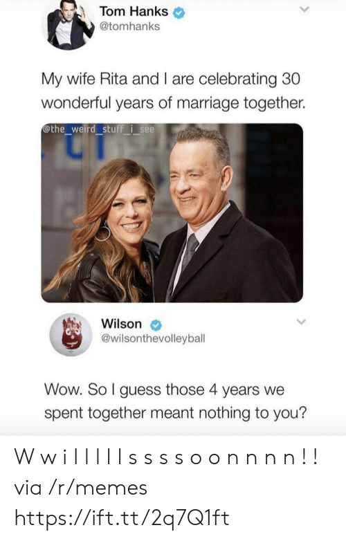 Tom Hanks: Tom Hanks  @tomhanks  My wife Rita and I are celebrating 30  wonderful years of marriage together.  othe_weird stuff isee  Wilson  @wilsonthevolleyball  Wow. So I guess those 4 years we  spent together meant nothing to you? W w i l l l l l s s s s o o n n n n ! ! via /r/memes https://ift.tt/2q7Q1ft