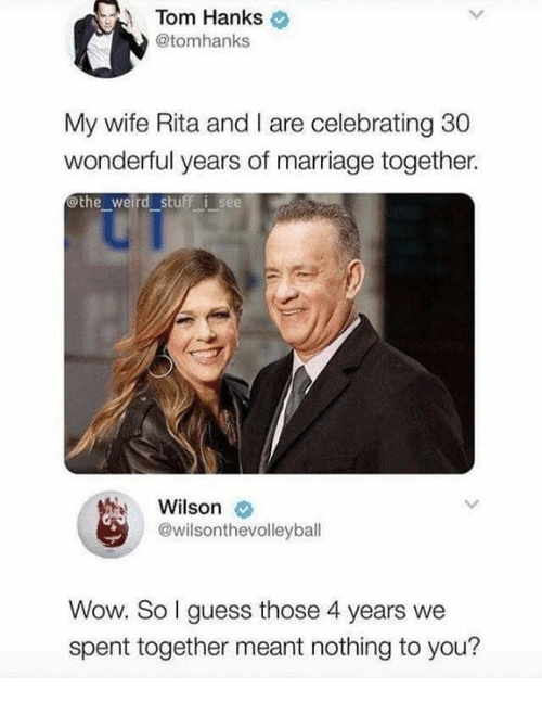 Dank, Marriage, and Tom Hanks: Tom Hanks  @tomhanks  My wife Rita and I are celebrating 30  wonderful years of marriage together.  othe weird stuff i see  Wilson  @wilsonthevolleyball  Wow. So l guess those 4 years we  spent together meant nothing to you?