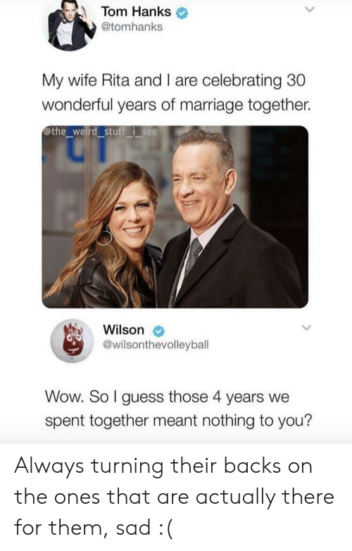 Tom Hanks: Tom Hanks  @tomhanks  My wife Rita and I are celebrating 30  wonderful years of marriage together.  othe_weird stuff i see  Wilson  @wilsonthevolleybal  Wow. So I guess those 4 years we  spent together meant nothing to you? Always turning their backs on the ones that are actually there for them, sad :(