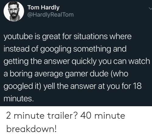 Dude, youtube.com, and Watch: Tom Hardly  @HardlyRealTom  youtube is great for situations where  instead of googling something and  getting the answer quickly you can watch  a boring average gamer dude (who  googled it) yell the answer at you for 18  minutes. 2 minute trailer? 40 minute breakdown!