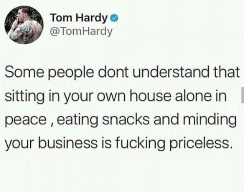 Being Alone, Fucking, and Memes: Tom Hardy o  @TomHardy  Some people dont understand that  sitting in your own house alone in  peace , eating snacks and minding  your business is fucking priceless.