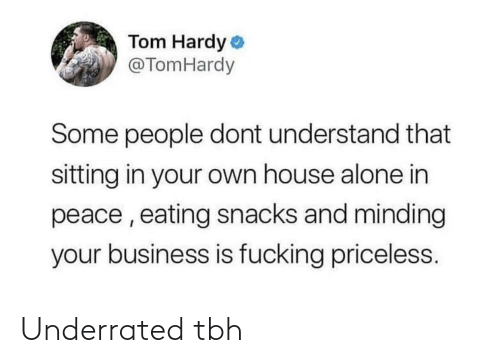 Business: Tom Hardy o  @TomHardy  Some people dont understand that  sitting in your own house alone in  peace , eating snacks and minding  your business is fucking priceless. Underrated tbh