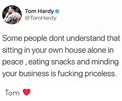 Being Alone, Fucking, and Tom Hardy: Tom Hardy  @TomHardy  Some people dont understand that  sitting in your own house alone in  peace, eating snacks and minding  your business is fucking priceless. Tom ❤️