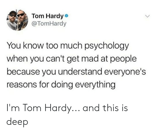 Tom Hardy, Too Much, and Psychology: Tom Hardy  @TomHardy  You know too much psychology  when you can't get mad at people  because you understand everyone's  reasons for doing everything I'm Tom Hardy... and this is deep