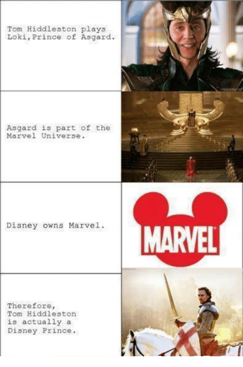 Hiddlestoners: Tom Hiddleston plays  Loki, Prince of Asgard.  Asgard is part of the  Marvel Universe.  Disney owns Marvel.  MARVEL  Therefore,  Tom Hiddleston  is actually a  Disney Prince.