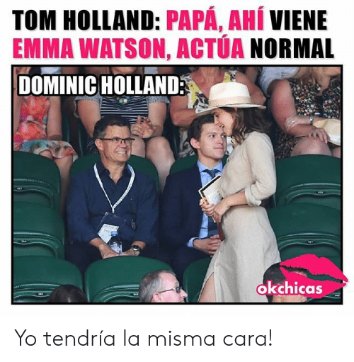 Emma Watson, Yo, and Holland: TOM HOLLAND: PAPÁ, AHÍ VIENE  EMMA WATSON, ACTÚA NORMAL  DOMINIC HOLLAND  okchicas Yo tendría la misma cara!