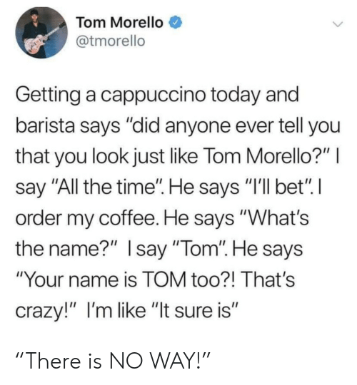 "Barista: Tom Morello  @tmorello  Getting a cappuccino today and  barista says ""did anyone ever tell you  that you look just like Tom Morello?""  say ""All the time"". He says ""I'll bet"" I  order my coffee. He says ""What's  the name?"" Isay ""Tom"". He says  ""Your name is TOM too?! That's  crazy!"" I'm like ""It sure is"" ""There is NO WAY!"""