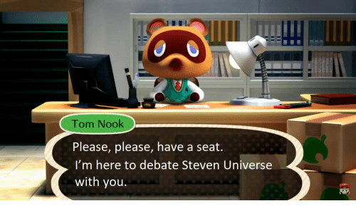 Steven Universe: Tom Nook  Please, please, have a seat.  I'm here to debate Steven Universe  with you