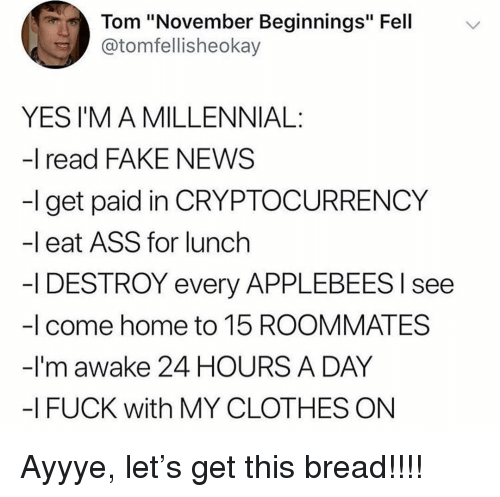 """Ass, Clothes, and Fake: Tom """"November Beginnings"""" Fell  @tomfellisheokay  YES I'M A MILLENNIAL:  -I read FAKE NEWS  -l get paid in CRYPTOCURRENCY  -l eat ASS for lunch  -I DESTROY every APPLEBEES l see  -I come home to 15 ROOMMATES  -I'm awake 24 HOURS A DAY  -I FUCK with MY CLOTHES ON Ayyye, let's get this bread!!!!"""