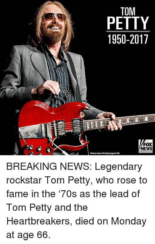 tom petty: TOM  PETTY  1950-2017  FOX  NEWS  Photo by Andrew Chin/Getty mages for ABA BREAKING NEWS: Legendary rockstar Tom Petty, who rose to fame in the '70s as the lead of Tom Petty and the Heartbreakers, died on Monday at age 66.