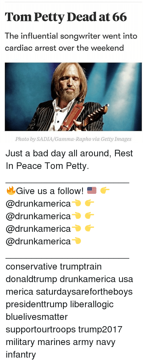 tom petty: Tom Petty Dead at 66  The influential songwriter went into  cardiac arrest over the weekend  Photo by SADIA/Gamma-Rapho via Getty Images Just a bad day all around, Rest In Peace Tom Petty. ________________________ 🔥Give us a follow! 🇺🇸 👉@drunkamerica👈 👉@drunkamerica👈 👉@drunkamerica👈 👉@drunkamerica👈 ________________________ conservative trumptrain donaldtrump drunkamerica usa merica saturdaysarefortheboys presidenttrump liberallogic bluelivesmatter supportourtroops trump2017 military marines army navy infantry