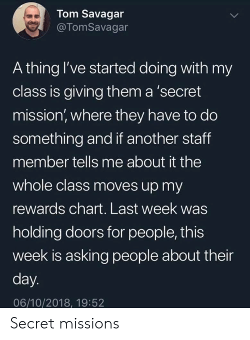 Chart: Tom Savagar  @TomSavagar  A thing I've started doing with my  class is giving them a 'secret  mission, where they have to do  something and if another staff  member tells me about it the  whole class moves up my  rewards chart. Last week was  holding doors for people, this  week is asking people about their  day.  06/10/2018, 19:52 Secret missions