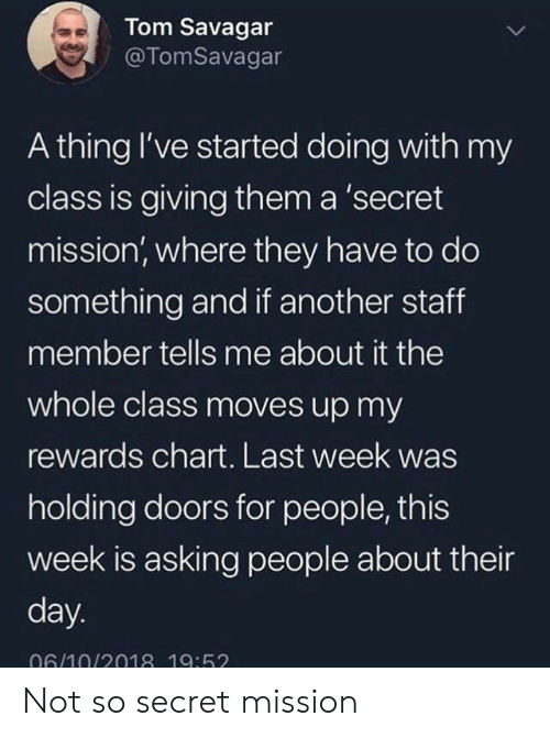 Chart: Tom Savagar  @TomSavagar  A thing I've started doing with my  class is giving them a 'secret  mission, where they have to do  something and if another staff  member tells me about it the  whole class moves up my  rewards chart. Last week was  holding doors for people, this  week is asking people about their  day.  06/10/2018 19:52 Not so secret mission