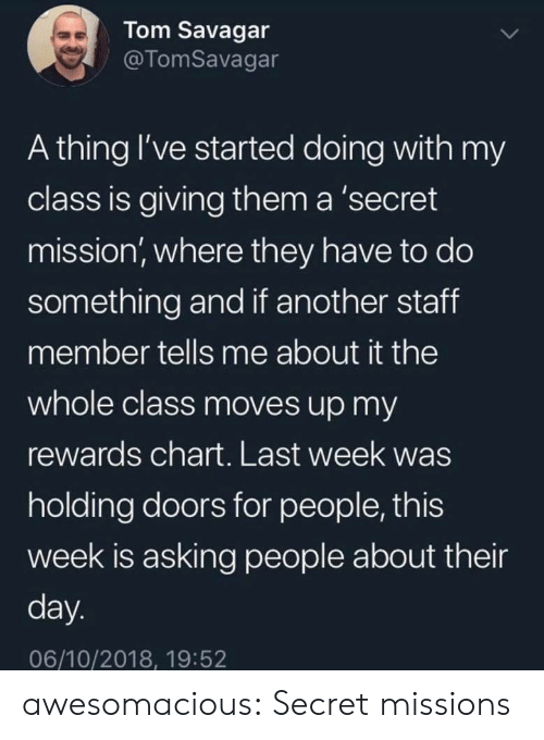 Chart: Tom Savagar  @TomSavagar  A thing I've started doing with my  class is giving them a 'secret  mission, where they have to do  something and if another staff  member tells me about it the  whole class moves up my  rewards chart. Last week was  holding doors for people, this  week is asking people about their  day.  06/10/2018, 19:52 awesomacious:  Secret missions