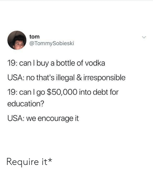 Vodka, Usa, and Can: tom  @TommySobieski  19: can l buy a bottle of vodka  USA: no that's illegal & irresponsible  19: canl go $50,000 into debt for  education?  USA: we encourage it Require it*