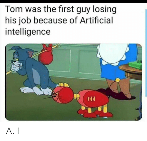 Artificial, Job, and Artificial Intelligence: Tom was the first guy losing  his job because of Artificial  intelligence A. I