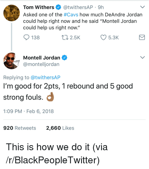 "DeAndre Jordan: Tom Withers @twithersAP 9h  Asked one of the #Cavs how much DeAndre Jordan  could help right now and he said ""Montell Jordan  could help us right now  138  2.5K  5.3K  Montell Jordan  @montelljordan  Replying to @twithersAP  I'm good for 2pts, 1 rebound and 5 good  strong fouls.  1:09 PM Feb 6, 2018  920 Retweets  2,660 Likes <p>This is how we do it (via /r/BlackPeopleTwitter)</p>"