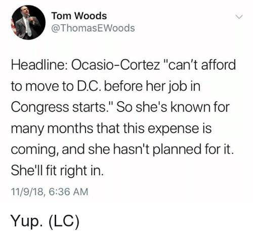 "Memes, 🤖, and Shell: Tom Woods  @ThomasEWoods  Headline: Ocasio-Cortez ""can't afford  to move to D.C. before her job in  Congress starts."" So she's known for  many months that this expense is  coming, and she hasn't planned for it.  She'll fit right in.  11/9/18, 6:36 AM Yup. (LC)"