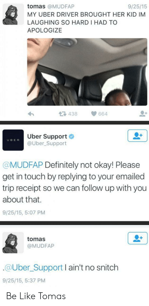 In Touch: tomas @MUDFAP  9/25/15  MY UBER DRIVER BROUGHT HER KID IM  LAUGHING SO HARD I HAD TO  APOLOGIZE  438  664  Uber Support  @Uber_Support  UBER  @MUDFAP Definitely not okay! Please  get in touch by replying to your emailed  trip receipt so we can follow up with you  about that.  9/25/15, 5:07 PM  tomas  @MUDFAP  @Uber_Support I ain't no snitch  9/25/15, 5:37 PM Be Like Tomas