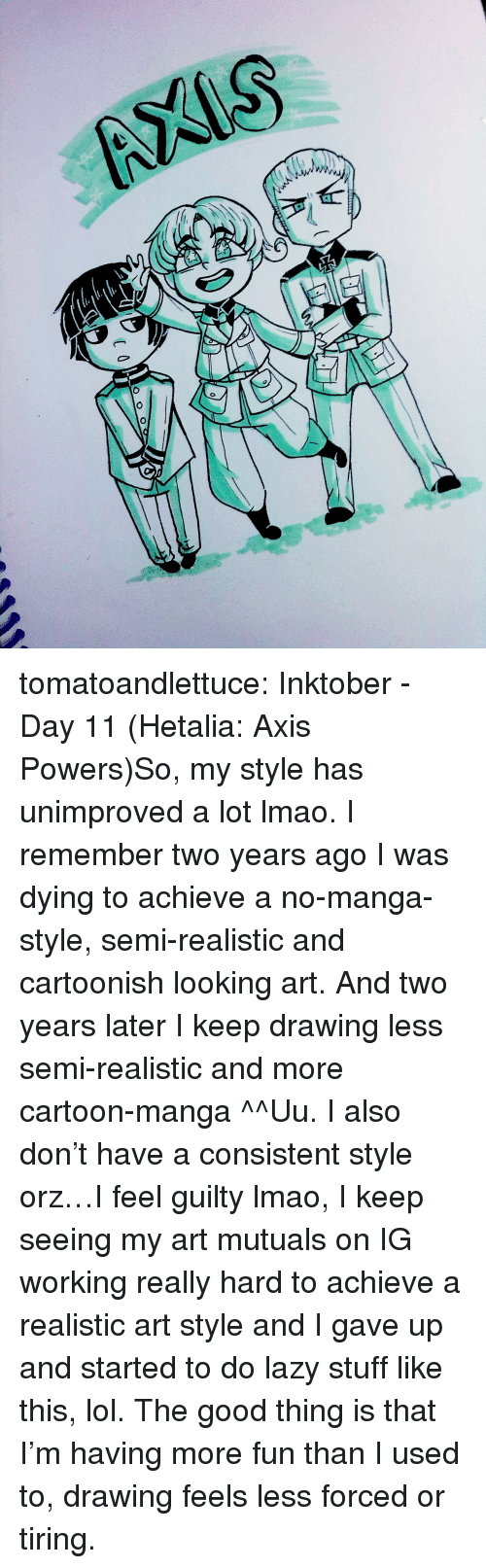 Art Style: tomatoandlettuce:    Inktober - Day 11 (Hetalia: Axis Powers)So, my style has unimproved a lot lmao. I remember two years ago I was dying to achieve a no-manga-style, semi-realistic and cartoonish looking art. And two years later I keep drawing less semi-realistic and more cartoon-manga ^^Uu. I also don't have a consistent style orz…I feel guilty lmao, I keep seeing my art mutuals on IG working really hard to achieve a realistic art style and I gave up and started to do lazy stuff like this, lol. The good thing is that I'm having more fun than I used to, drawing feels less forced or tiring.