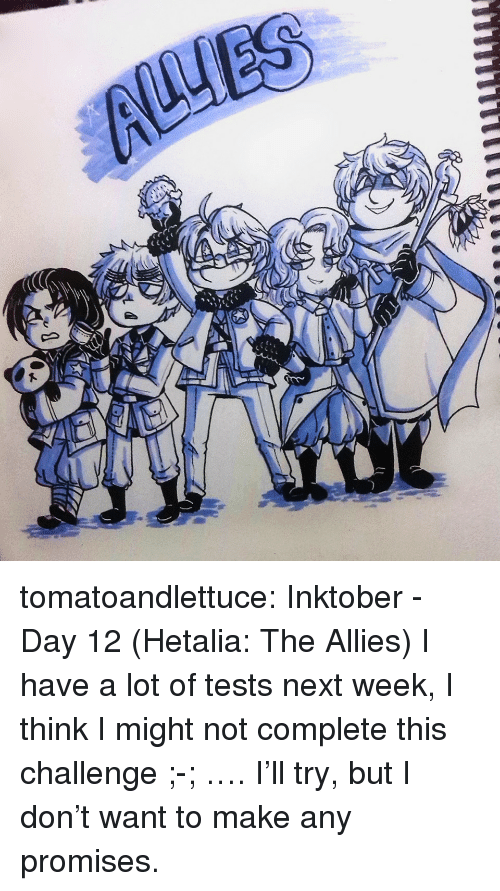 day-12: tomatoandlettuce:    Inktober - Day 12 (Hetalia: The Allies)  I have a lot of tests next week, I think I might not complete this challenge ;-; …. I'll try, but I don't want to make any promises.