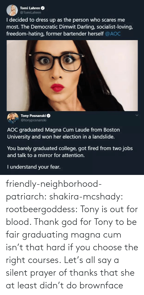 university: Tomi Lahren O  @TomiLahren  I decided to dress up as the person who scares me  most. The Democratic Dimwit Darling, socialist-loving,  freedom-hating, former bartender herself @AOC  Tony Posnanski  @tonyposnanski  AOC graduated Magna Cum Laude from Boston  University and won her election in a landslide.  You barely graduated college, got fired from two jobs  and talk to a mirror for attention.  I understand your fear. friendly-neighborhood-patriarch:  shakira-mcshady:  rootbeergoddess: Tony is out for blood.    Thank god for Tony  to be fair graduating magna cum isn't that hard if you choose the right courses.   Let's all say a silent prayer of thanks that she at least didn't do brownface